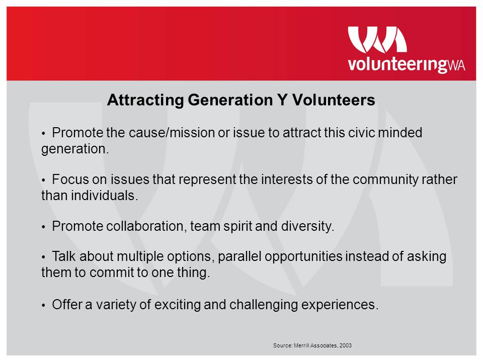 Attracting Generation Y Volunteers Promote the cause/mission or issue to attract this civic minded generation. Focus on issues that represent the inte