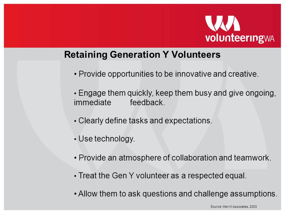 Retaining Generation Y Volunteers Provide opportunities to be innovative and creative. Engage them quickly, keep them busy and give ongoing, immediate