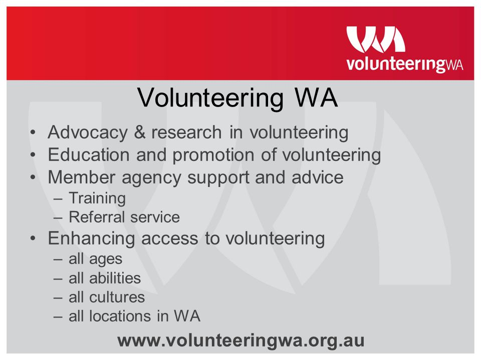 Volunteering WA Advocacy & research in volunteering Education and promotion of volunteering Member agency support and advice –Training –Referral servi
