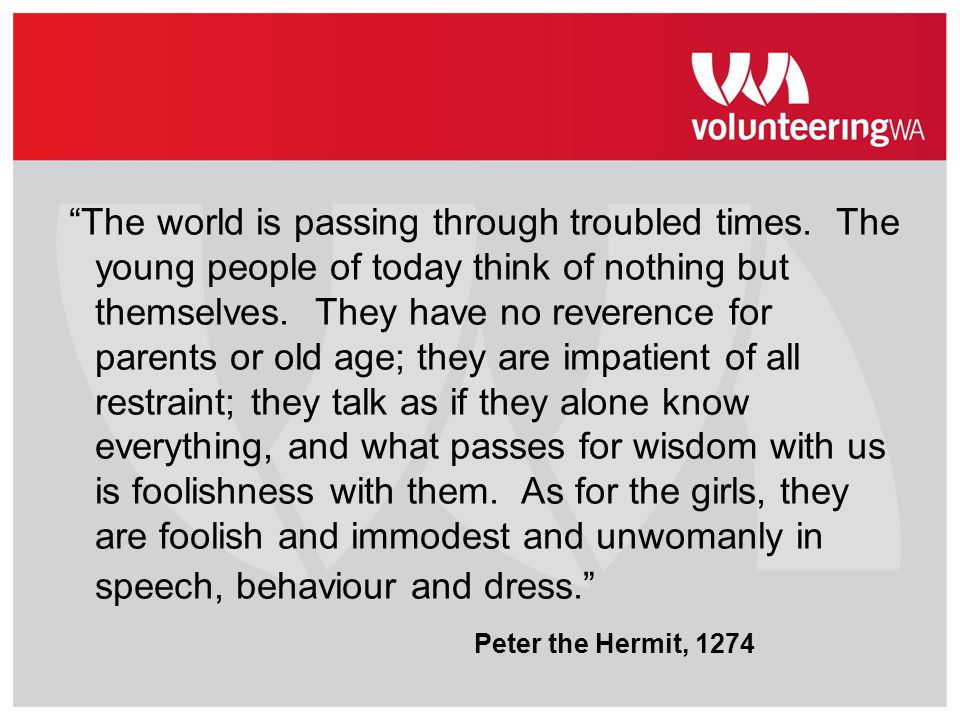"""The world is passing through troubled times. The young people of today think of nothing but themselves. They have no reverence for parents or old age"