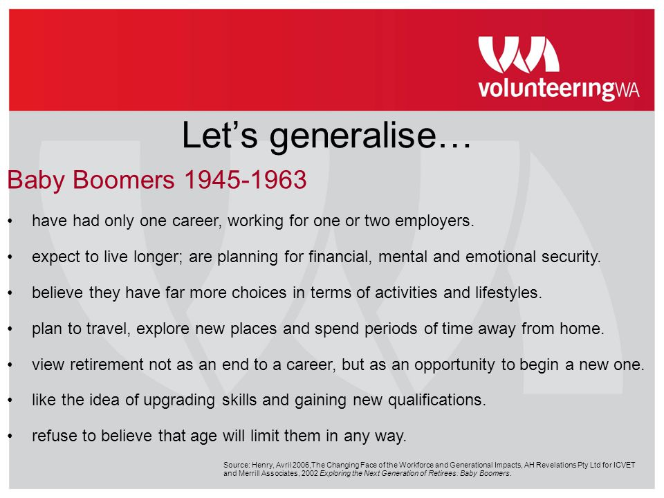 Let's generalise… Baby Boomers 1945-1963 have had only one career, working for one or two employers. expect to live longer; are planning for financial