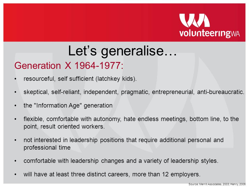 Let's generalise… Generation X 1964-1977: resourceful, self sufficient (latchkey kids). skeptical, self-reliant, independent, pragmatic, entrepreneuri