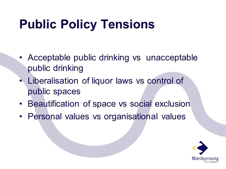 Public Policy Tensions Acceptable public drinking vs unacceptable public drinking Liberalisation of liquor laws vs control of public spaces Beautification of space vs social exclusion Personal values vs organisational values