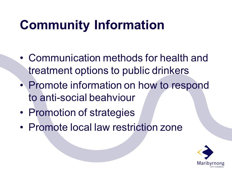 Community Information Communication methods for health and treatment options to public drinkers Promote information on how to respond to anti-social beahviour Promotion of strategies Promote local law restriction zone