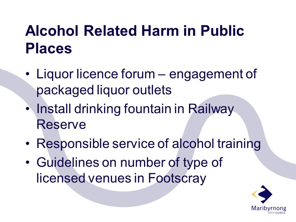 Alcohol Related Harm in Public Places Liquor licence forum – engagement of packaged liquor outlets Install drinking fountain in Railway Reserve Responsible service of alcohol training Guidelines on number of type of licensed venues in Footscray