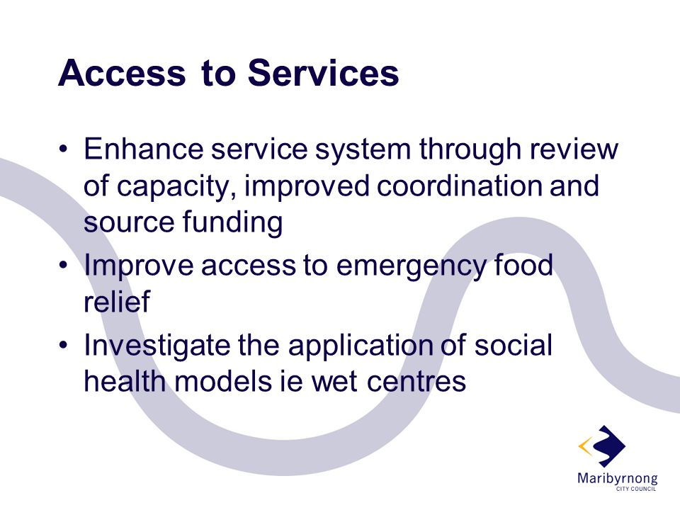 Access to Services Enhance service system through review of capacity, improved coordination and source funding Improve access to emergency food relief Investigate the application of social health models ie wet centres