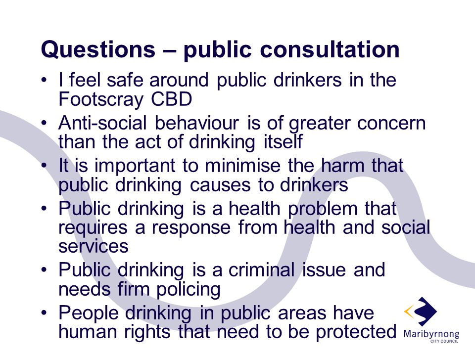 Questions – public consultation I feel safe around public drinkers in the Footscray CBD Anti-social behaviour is of greater concern than the act of drinking itself It is important to minimise the harm that public drinking causes to drinkers Public drinking is a health problem that requires a response from health and social services Public drinking is a criminal issue and needs firm policing People drinking in public areas have human rights that need to be protected