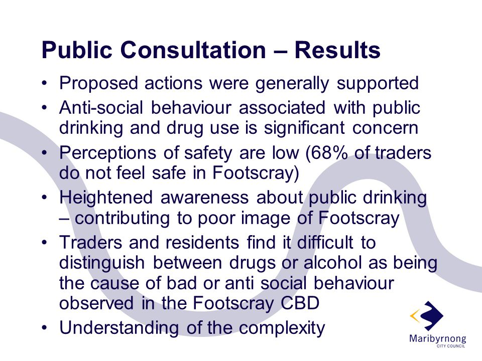 Public Consultation – Results Proposed actions were generally supported Anti-social behaviour associated with public drinking and drug use is significant concern Perceptions of safety are low (68% of traders do not feel safe in Footscray) Heightened awareness about public drinking – contributing to poor image of Footscray Traders and residents find it difficult to distinguish between drugs or alcohol as being the cause of bad or anti social behaviour observed in the Footscray CBD Understanding of the complexity