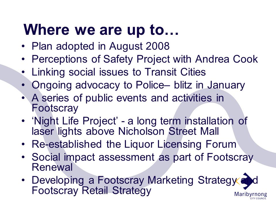 Where we are up to… Plan adopted in August 2008 Perceptions of Safety Project with Andrea Cook Linking social issues to Transit Cities Ongoing advocacy to Police– blitz in January A series of public events and activities in Footscray 'Night Life Project' - a long term installation of laser lights above Nicholson Street Mall Re-established the Liquor Licensing Forum Social impact assessment as part of Footscray Renewal Developing a Footscray Marketing Strategy and Footscray Retail Strategy