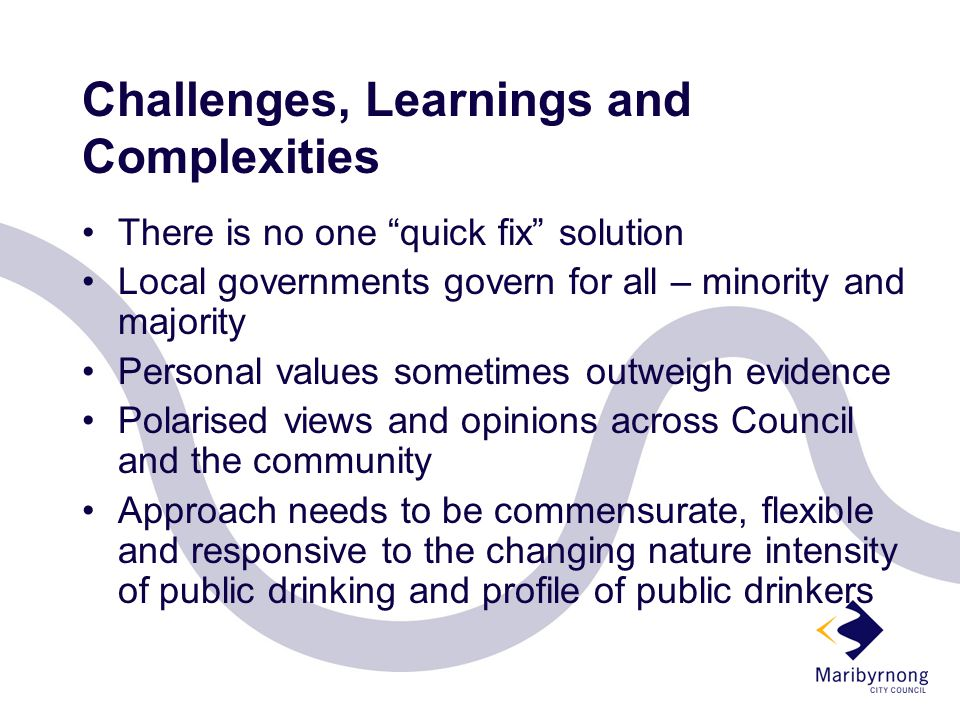 Challenges, Learnings and Complexities There is no one quick fix solution Local governments govern for all – minority and majority Personal values sometimes outweigh evidence Polarised views and opinions across Council and the community Approach needs to be commensurate, flexible and responsive to the changing nature intensity of public drinking and profile of public drinkers