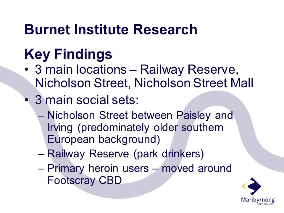 Burnet Institute Research Key Findings 3 main locations – Railway Reserve, Nicholson Street, Nicholson Street Mall 3 main social sets: –Nicholson Street between Paisley and Irving (predominately older southern European background) –Railway Reserve (park drinkers) –Primary heroin users – moved around Footscray CBD