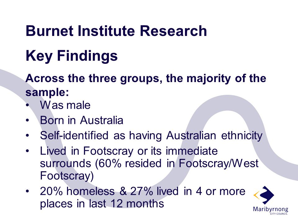 Burnet Institute Research Key Findings Across the three groups, the majority of the sample: Was male Born in Australia Self-identified as having Australian ethnicity Lived in Footscray or its immediate surrounds (60% resided in Footscray/West Footscray) 20% homeless & 27% lived in 4 or more places in last 12 months