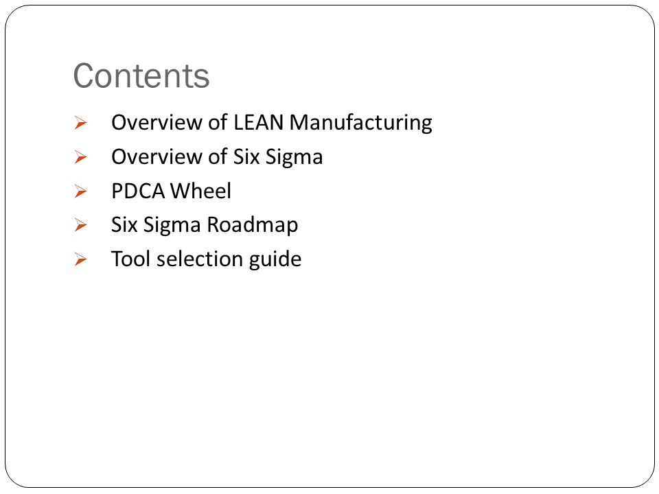 Contents  Overview of LEAN Manufacturing  Overview of Six Sigma  PDCA Wheel  Six Sigma Roadmap  Tool selection guide