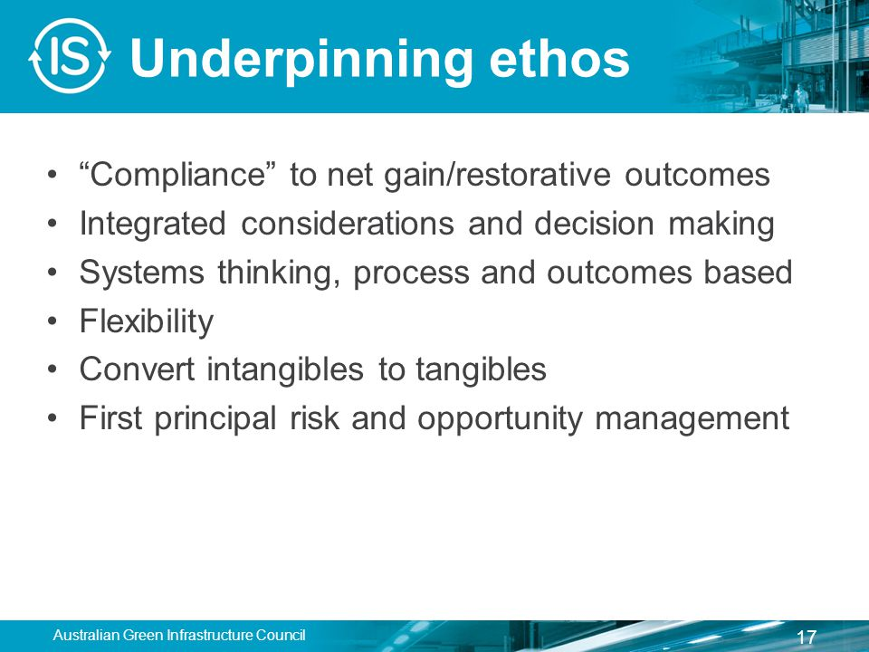 Underpinning ethos Compliance to net gain/restorative outcomes Integrated considerations and decision making Systems thinking, process and outcomes based Flexibility Convert intangibles to tangibles First principal risk and opportunity management Australian Green Infrastructure Council 17