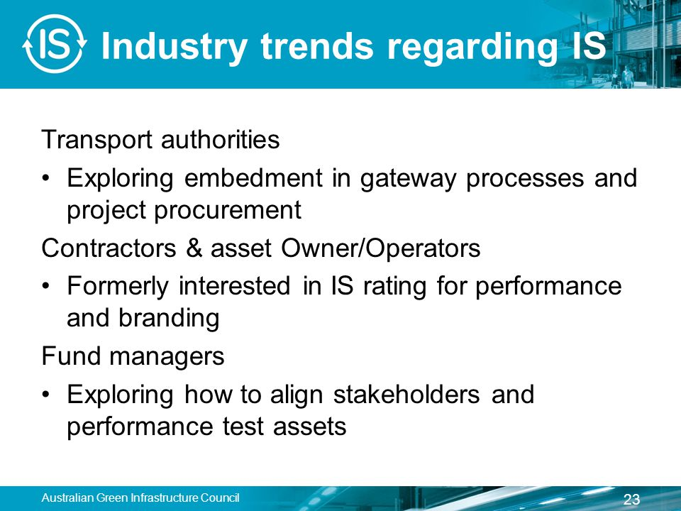 Industry trends regarding IS Transport authorities Exploring embedment in gateway processes and project procurement Contractors & asset Owner/Operators Formerly interested in IS rating for performance and branding Fund managers Exploring how to align stakeholders and performance test assets Australian Green Infrastructure Council 23