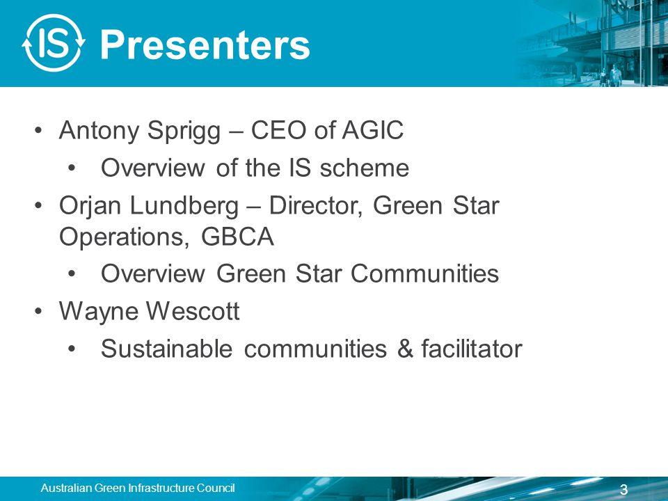 Presenters Antony Sprigg – CEO of AGIC Overview of the IS scheme Orjan Lundberg – Director, Green Star Operations, GBCA Overview Green Star Communities Wayne Wescott Sustainable communities & facilitator Australian Green Infrastructure Council 3