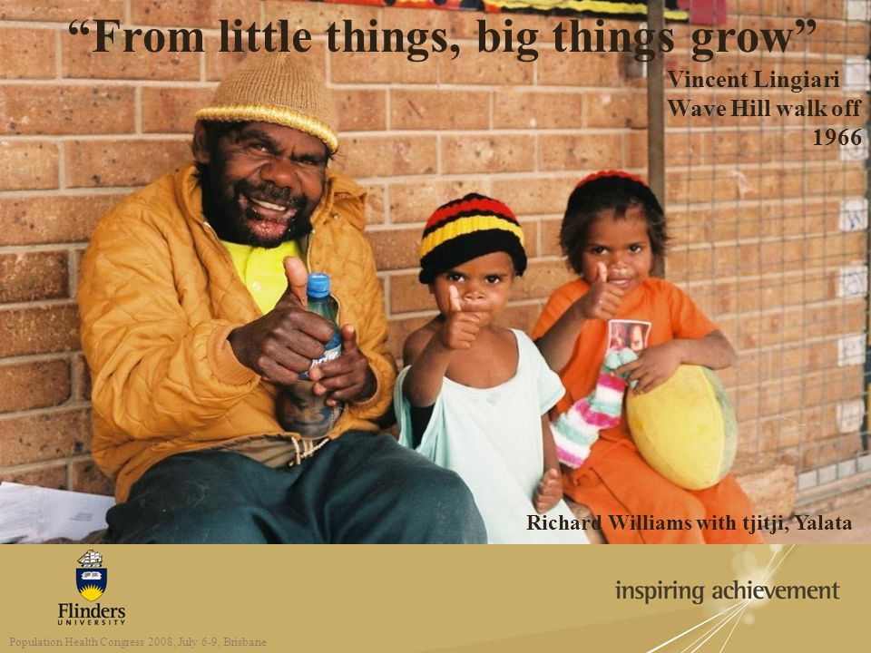 "Richard Williams with tjitji, Yalata ""From little things, big things grow"" Vincent Lingiari Wave Hill walk off 1966 Population Health Congress 2008, J"