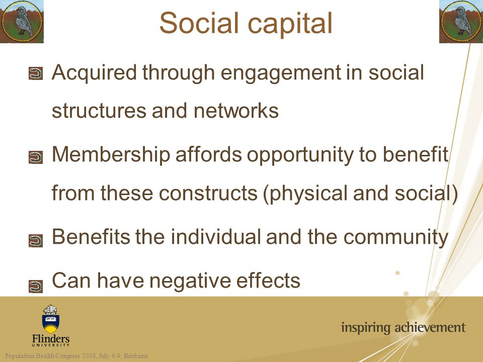 Social capital Acquired through engagement in social structures and networks Membership affords opportunity to benefit from these constructs (physical and social) Benefits the individual and the community Can have negative effects Population Health Congress 2008, July 6-9, Brisbane