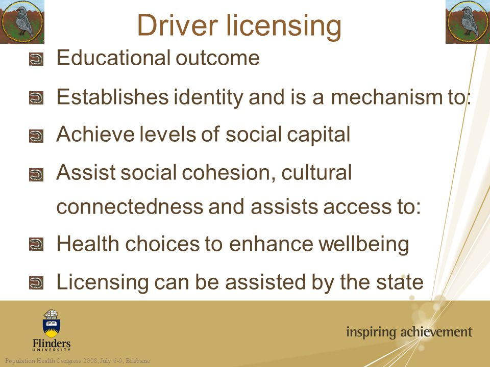 Driver licensing Educational outcome Establishes identity and is a mechanism to: Achieve levels of social capital Assist social cohesion, cultural connectedness and assists access to: Health choices to enhance wellbeing Licensing can be assisted by the state Population Health Congress 2008, July 6-9, Brisbane