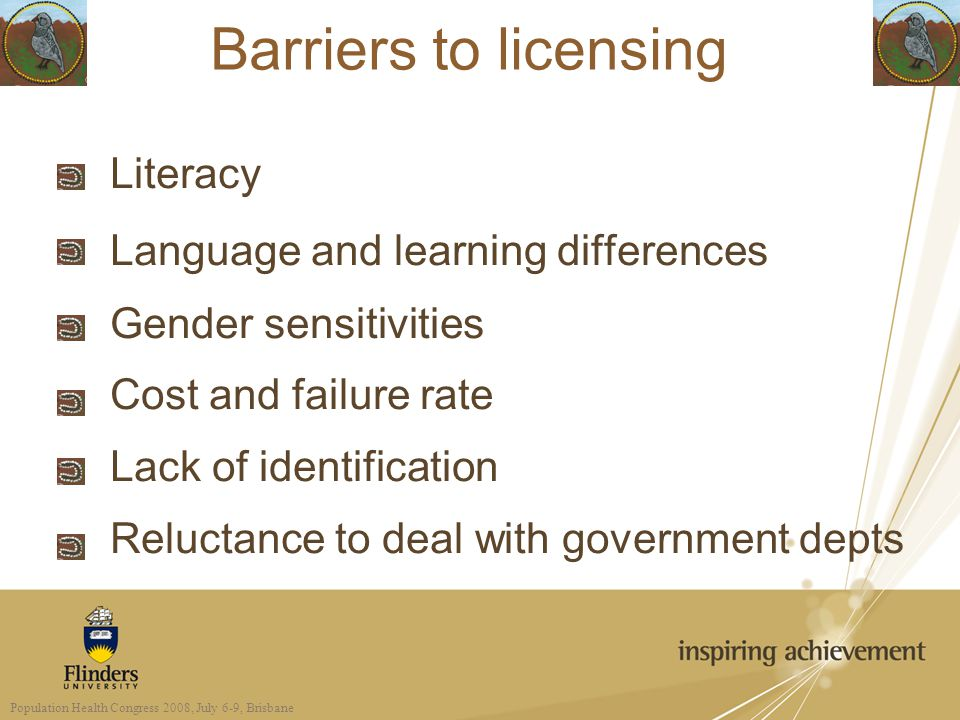 Barriers to licensing Literacy Language and learning differences Gender sensitivities Cost and failure rate Lack of identification Reluctance to deal with government depts Population Health Congress 2008, July 6-9, Brisbane