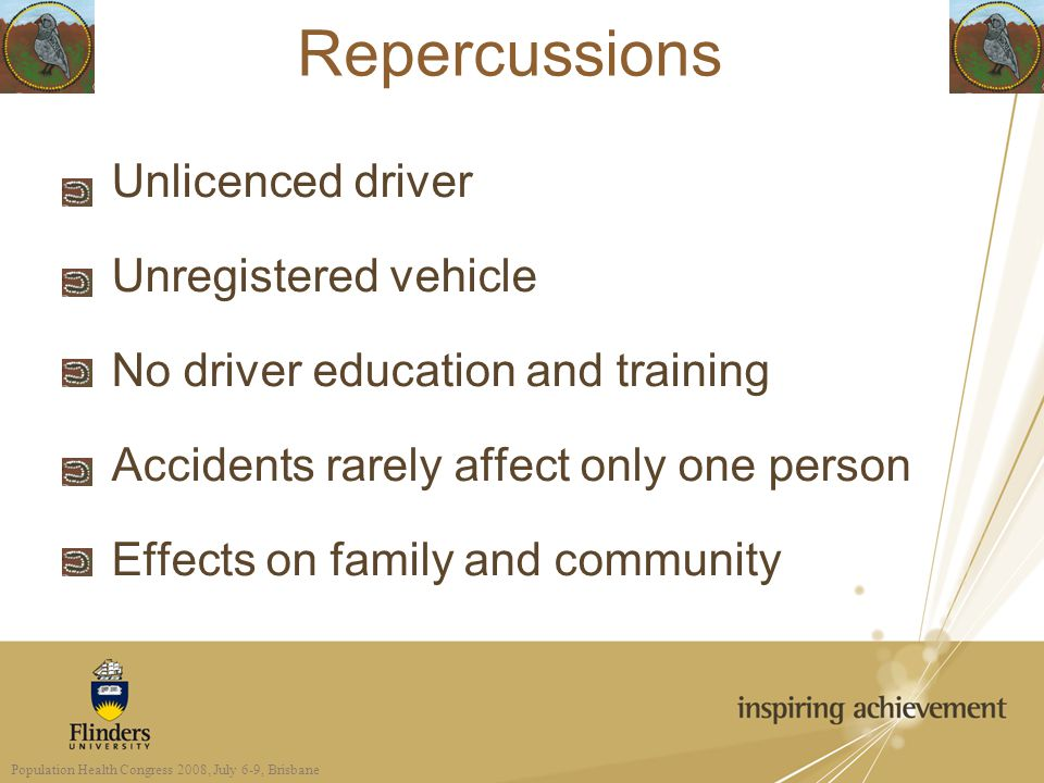 Repercussions Unlicenced driver Unregistered vehicle No driver education and training Accidents rarely affect only one person Effects on family and community Population Health Congress 2008, July 6-9, Brisbane