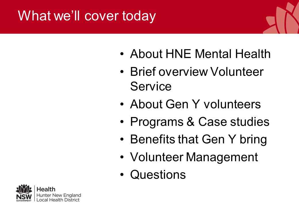 What we'll cover today About HNE Mental Health Brief overview Volunteer Service About Gen Y volunteers Programs & Case studies Benefits that Gen Y bring Volunteer Management Questions
