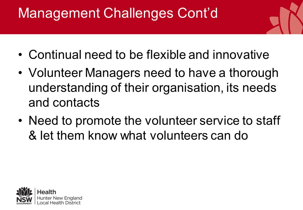 Management Challenges High turnover of volunteers which means: –Increased recruiting, training, orientation –Increased administration, data entry, filing –Increased costs –More development of job descriptions Incorporate project work As Uni rosters & part time work change, so do the volunteer rosters
