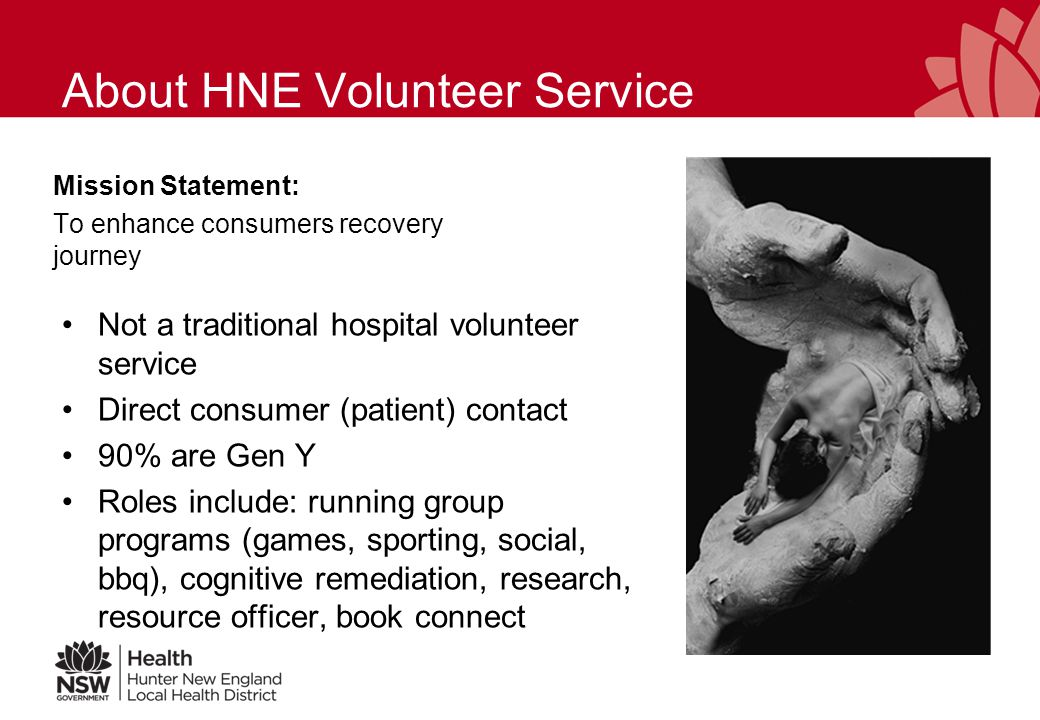 About HNE Volunteer Service Mission Statement: To enhance consumers recovery journey Not a traditional hospital volunteer service Direct consumer (patient) contact 90% are Gen Y Roles include: running group programs (games, sporting, social, bbq), cognitive remediation, research, resource officer, book connect