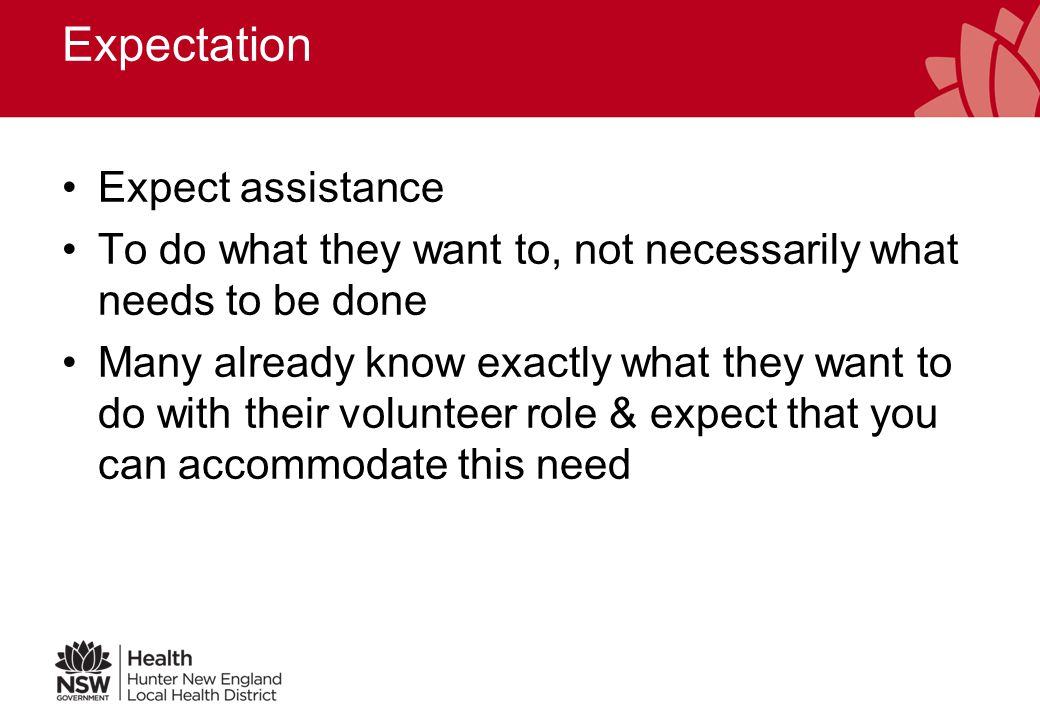 Expectation Expect assistance To do what they want to, not necessarily what needs to be done Many already know exactly what they want to do with their volunteer role & expect that you can accommodate this need