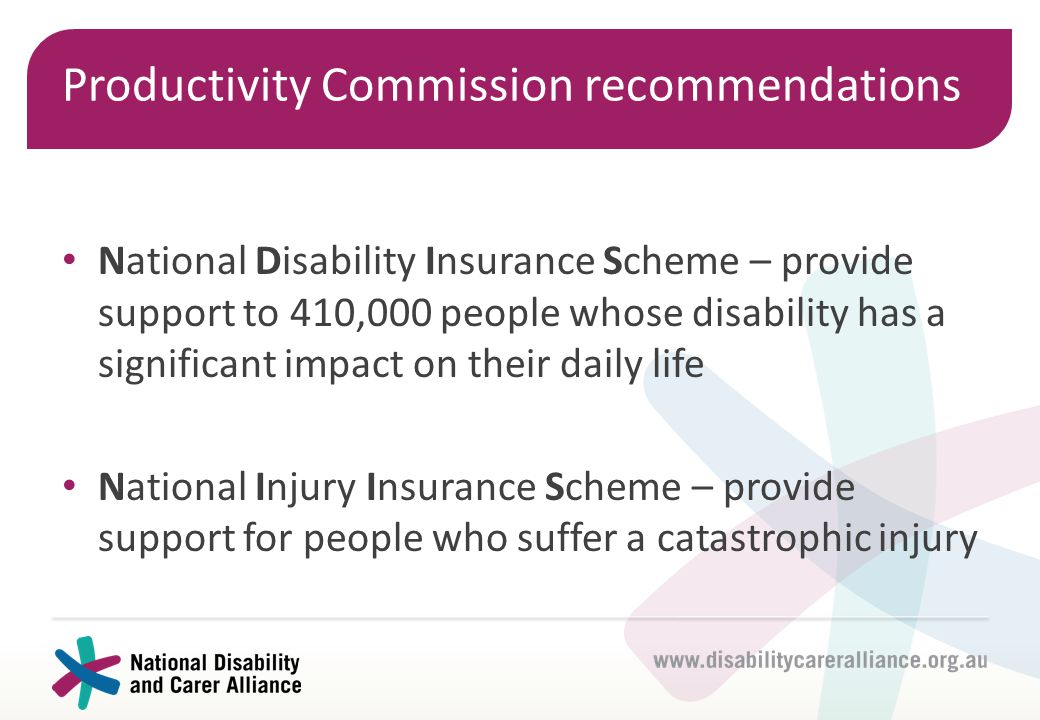 Productivity Commission recommendations National Disability Insurance Scheme – provide support to 410,000 people whose disability has a significant im