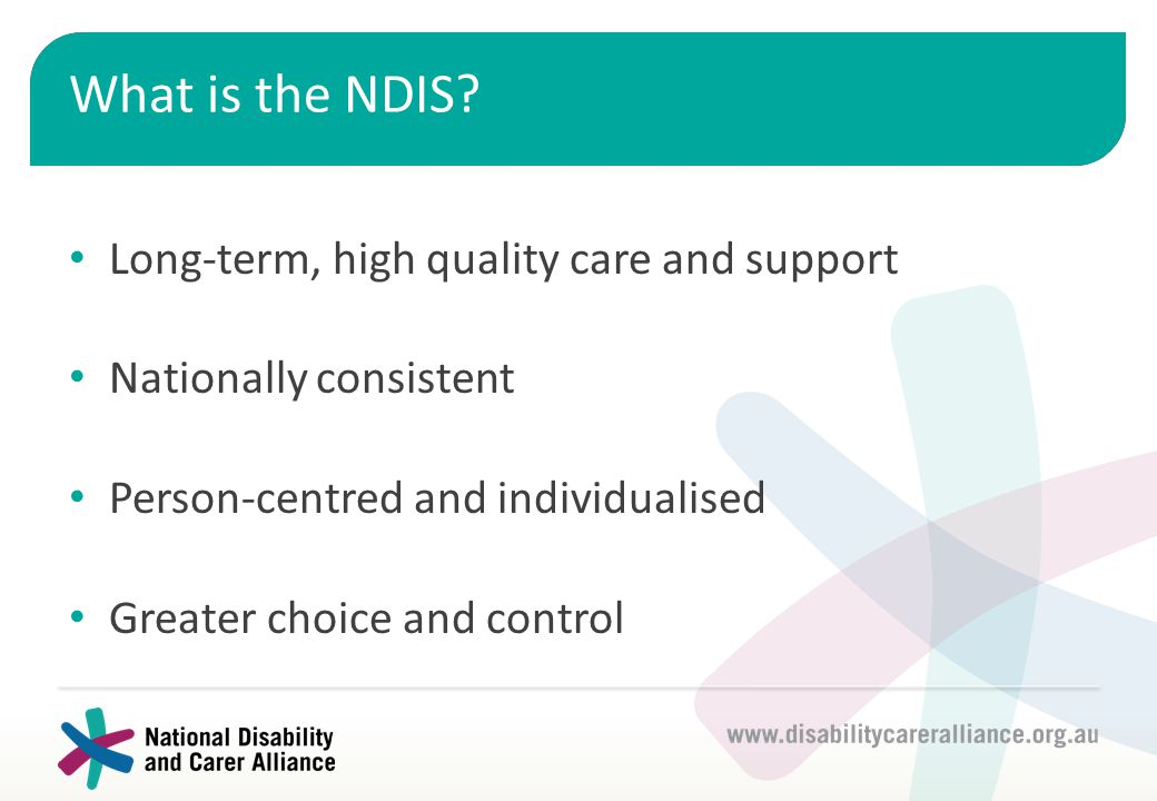 What is the NDIS? Long-term, high quality care and support Nationally consistent Person-centred and individualised Greater choice and control