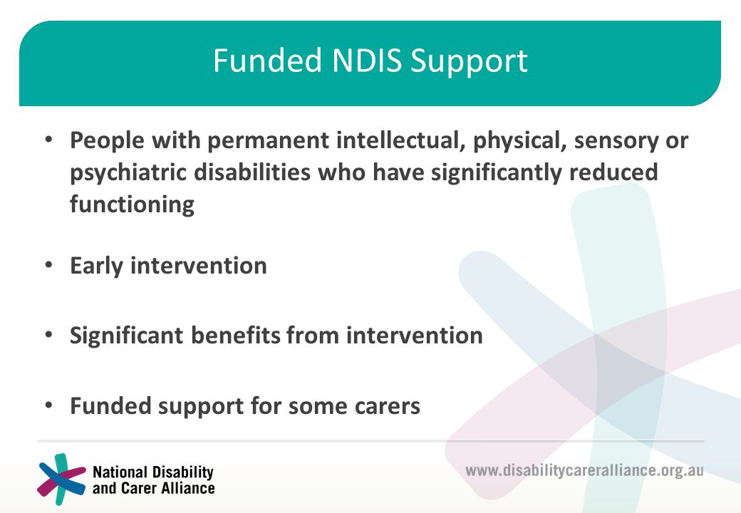 Funded NDIS Support People with permanent intellectual, physical, sensory or psychiatric disabilities who have significantly reduced functioning Early