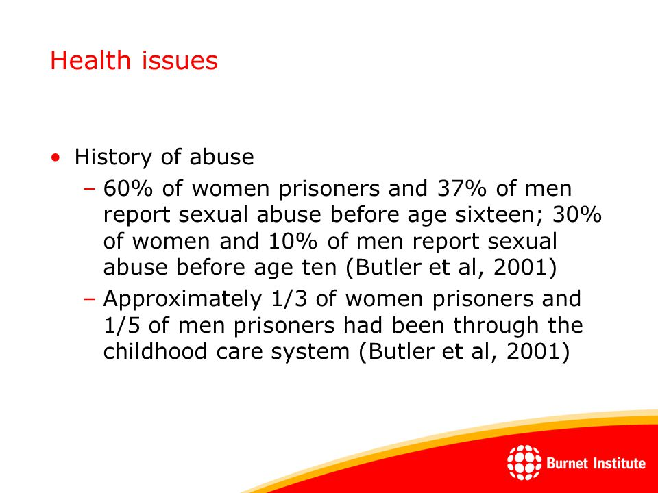 Health issues History of abuse –60% of women prisoners and 37% of men report sexual abuse before age sixteen; 30% of women and 10% of men report sexua
