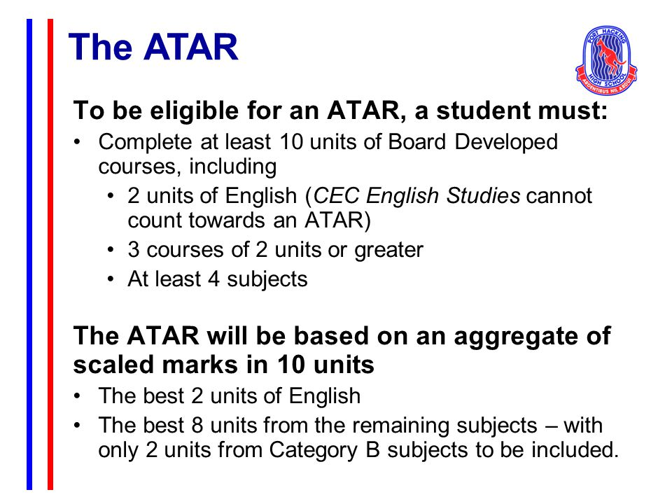The ATAR To be eligible for an ATAR, a student must: Complete at least 10 units of Board Developed courses, including 2 units of English (CEC English Studies cannot count towards an ATAR) 3 courses of 2 units or greater At least 4 subjects The ATAR will be based on an aggregate of scaled marks in 10 units The best 2 units of English The best 8 units from the remaining subjects – with only 2 units from Category B subjects to be included.