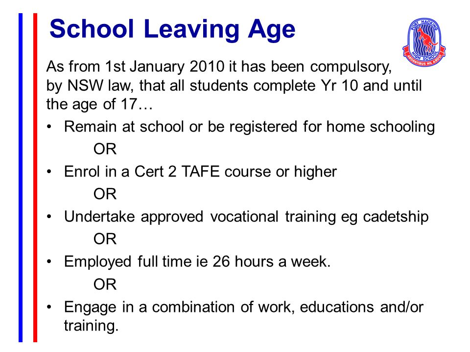 As from 1st January 2010 it has been compulsory, by NSW law, that all students complete Yr 10 and until the age of 17… Remain at school or be registered for home schooling OR Enrol in a Cert 2 TAFE course or higher OR Undertake approved vocational training eg cadetship OR Employed full time ie 26 hours a week.