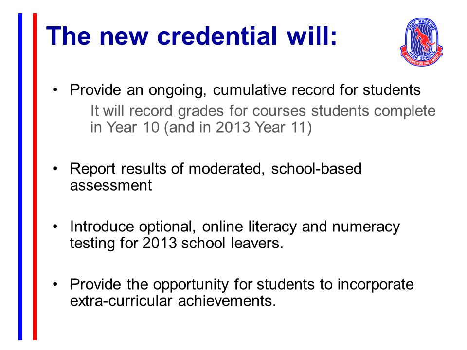The new credential will: Provide an ongoing, cumulative record for students It will record grades for courses students complete in Year 10 (and in 2013 Year 11) Report results of moderated, school-based assessment Introduce optional, online literacy and numeracy testing for 2013 school leavers.