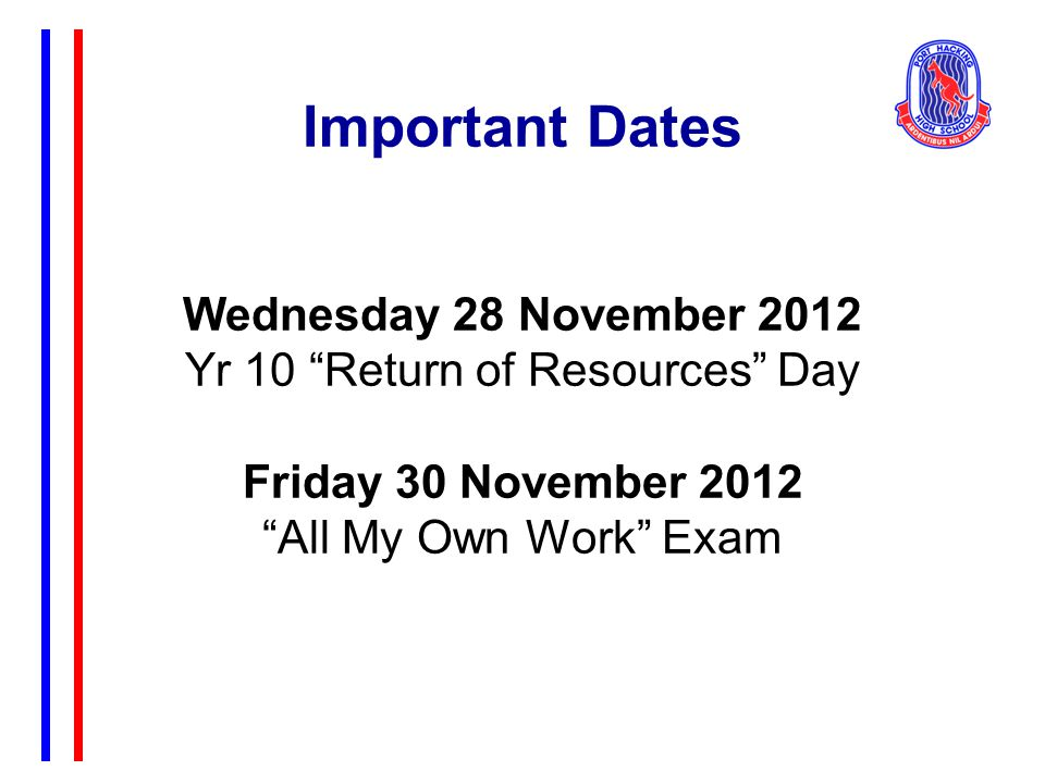 Important Dates Wednesday 28 November 2012 Yr 10 Return of Resources Day Friday 30 November 2012 All My Own Work Exam