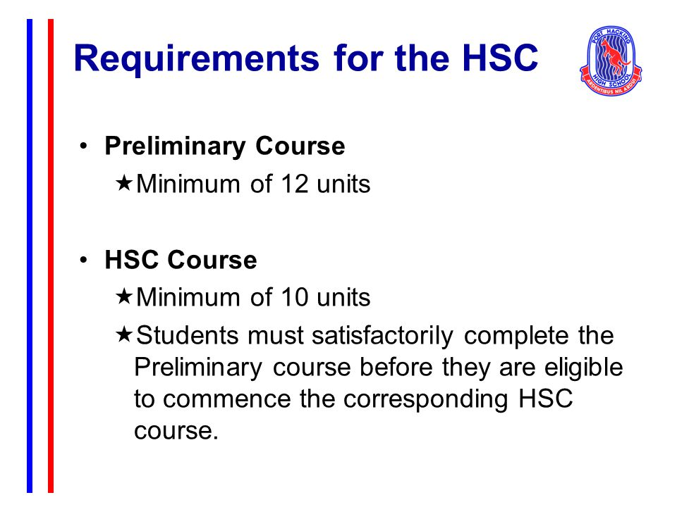 Requirements for the HSC Both the Preliminary and HSC Courses must include: At least 6 units of Board Developed Courses, including at least 2 units of English (For the purpose of the HSC, CEC English Studies is included here.) At least 3 courses of 2 units value or greater At least 4 subjects (including English) At most, 6 units of courses in Science can count towards HSC eligibility