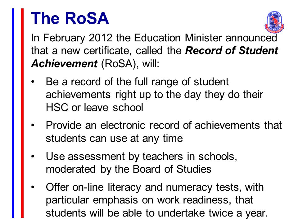 The RoSA In February 2012 the Education Minister announced that a new certificate, called the Record of Student Achievement (RoSA), will: Be a record of the full range of student achievements right up to the day they do their HSC or leave school Provide an electronic record of achievements that students can use at any time Use assessment by teachers in schools, moderated by the Board of Studies Offer on-line literacy and numeracy tests, with particular emphasis on work readiness, that students will be able to undertake twice a year.