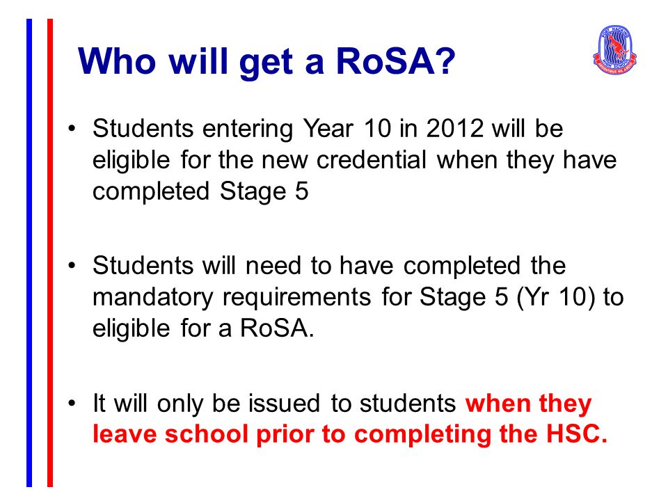 Who will get a RoSA? Students entering Year 10 in 2012 will be eligible for the new credential when they have completed Stage 5 Students will need to