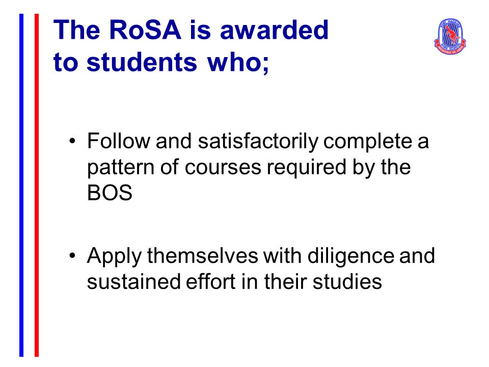 The RoSA is awarded to students who; Follow and satisfactorily complete a pattern of courses required by the BOS Apply themselves with diligence and sustained effort in their studies
