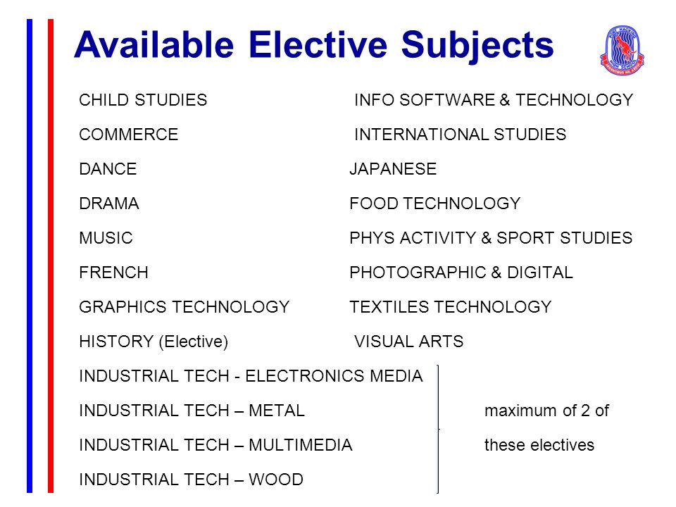 Available Elective Subjects CHILD STUDIES INFO SOFTWARE & TECHNOLOGY COMMERCE INTERNATIONAL STUDIES DANCEJAPANESE DRAMAFOOD TECHNOLOGY MUSICPHYS ACTIVITY & SPORT STUDIES FRENCHPHOTOGRAPHIC & DIGITAL GRAPHICS TECHNOLOGY TEXTILES TECHNOLOGY HISTORY (Elective) VISUAL ARTS INDUSTRIAL TECH - ELECTRONICS MEDIA INDUSTRIAL TECH – METALmaximum of 2 of INDUSTRIAL TECH – MULTIMEDIAthese electives INDUSTRIAL TECH – WOOD