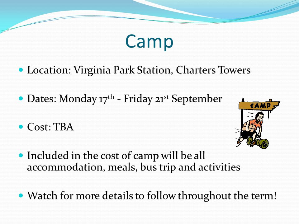 Camp Location: Virginia Park Station, Charters Towers Dates: Monday 17 th - Friday 21 st September Cost: TBA Included in the cost of camp will be all accommodation, meals, bus trip and activities Watch for more details to follow throughout the term!
