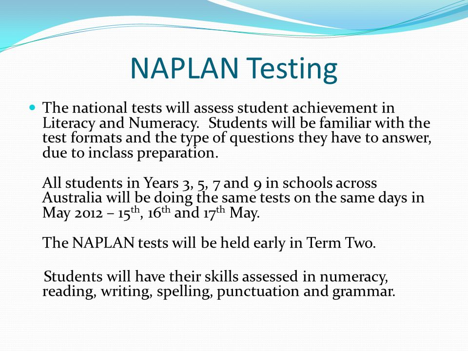NAPLAN Testing The national tests will assess student achievement in Literacy and Numeracy.