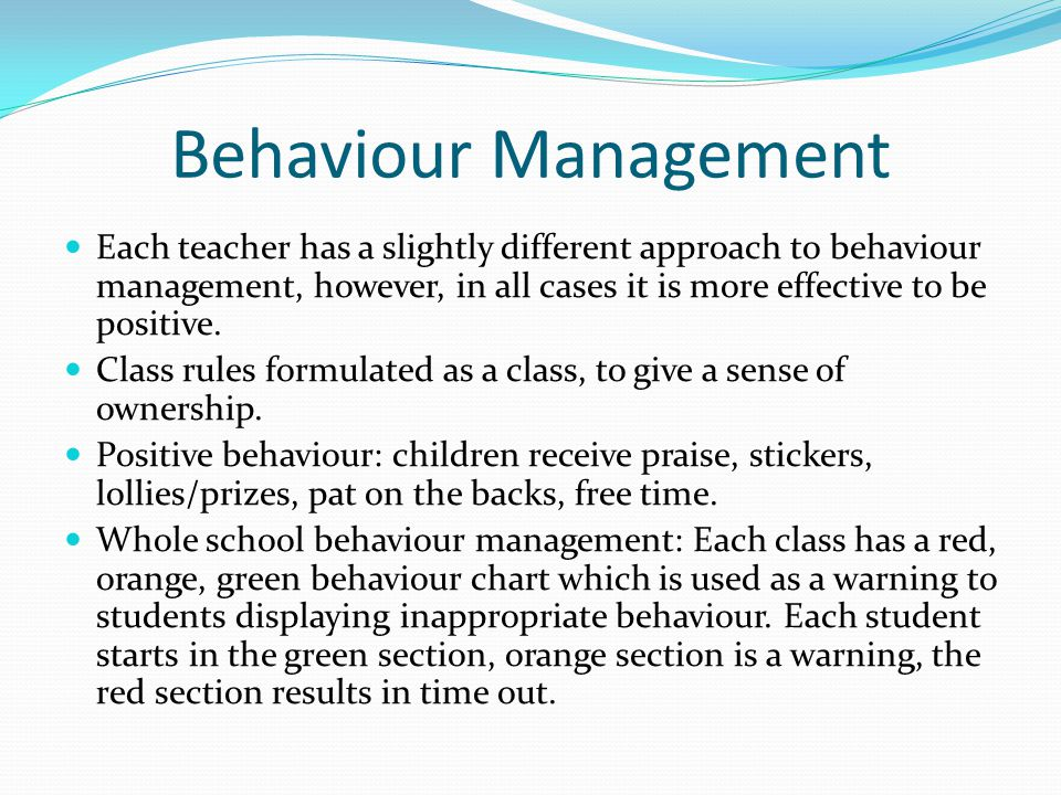 Behaviour Management Each teacher has a slightly different approach to behaviour management, however, in all cases it is more effective to be positive.