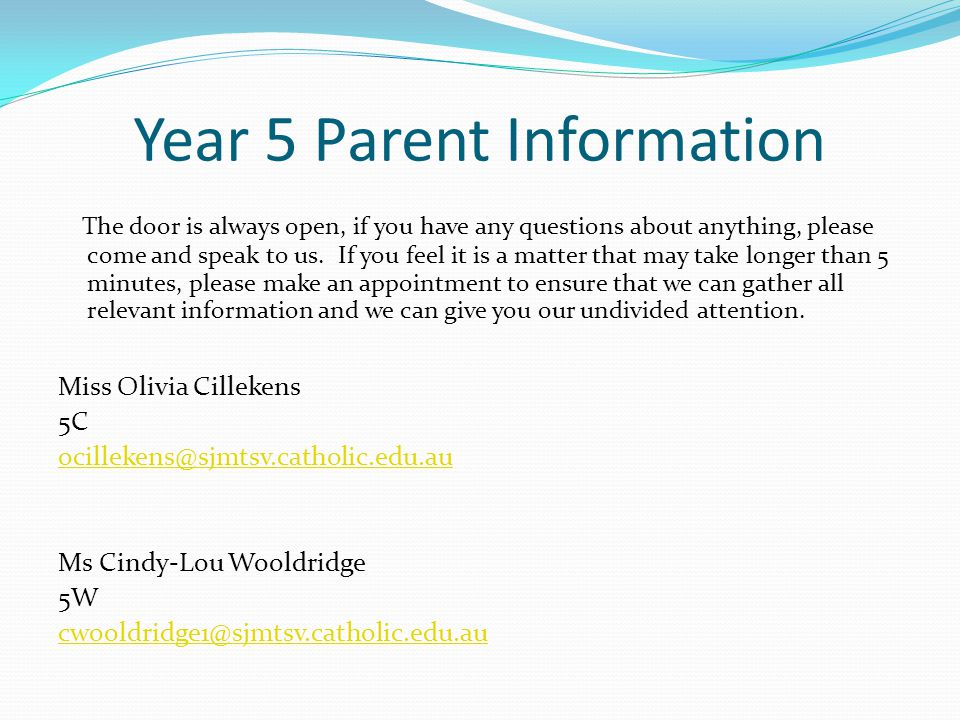 Year 5 Parent Information The door is always open, if you have any questions about anything, please come and speak to us.