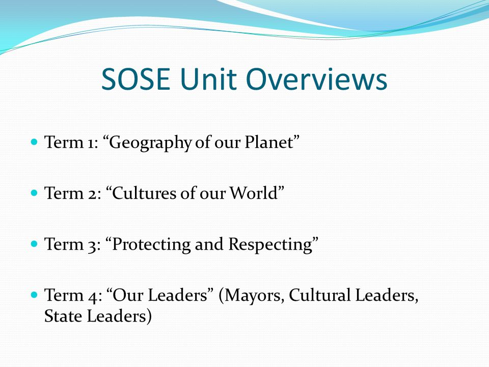 SOSE Unit Overviews Term 1: Geography of our Planet Term 2: Cultures of our World Term 3: Protecting and Respecting Term 4: Our Leaders (Mayors, Cultural Leaders, State Leaders)