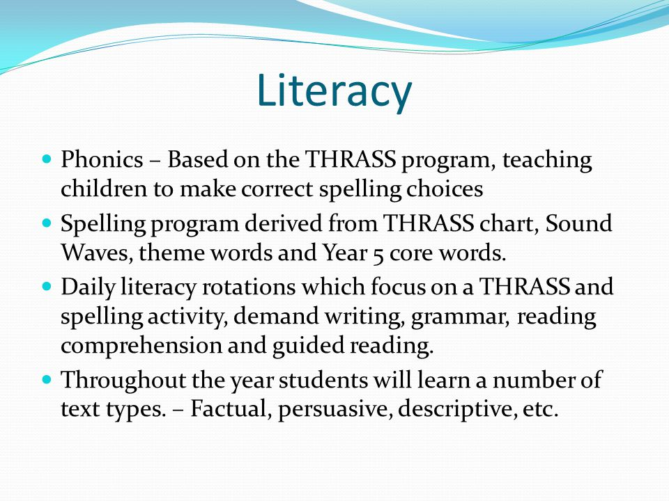 Literacy Phonics – Based on the THRASS program, teaching children to make correct spelling choices Spelling program derived from THRASS chart, Sound Waves, theme words and Year 5 core words.