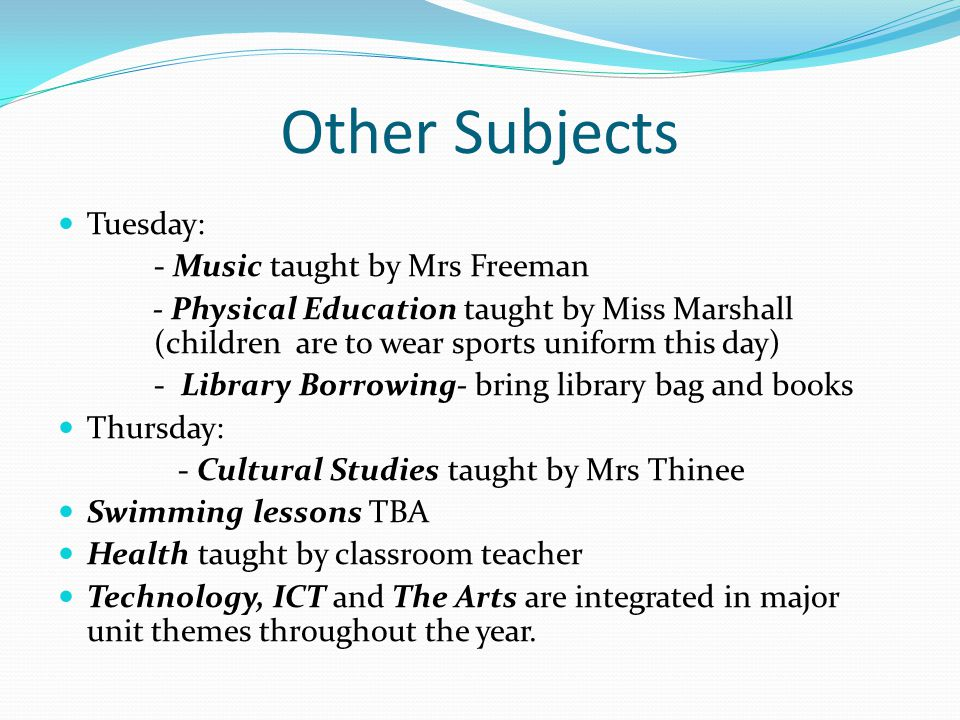 Other Subjects Tuesday: - Music taught by Mrs Freeman - Physical Education taught by Miss Marshall (children are to wear sports uniform this day) - Library Borrowing- bring library bag and books Thursday: - Cultural Studies taught by Mrs Thinee Swimming lessons TBA Health taught by classroom teacher Technology, ICT and The Arts are integrated in major unit themes throughout the year.