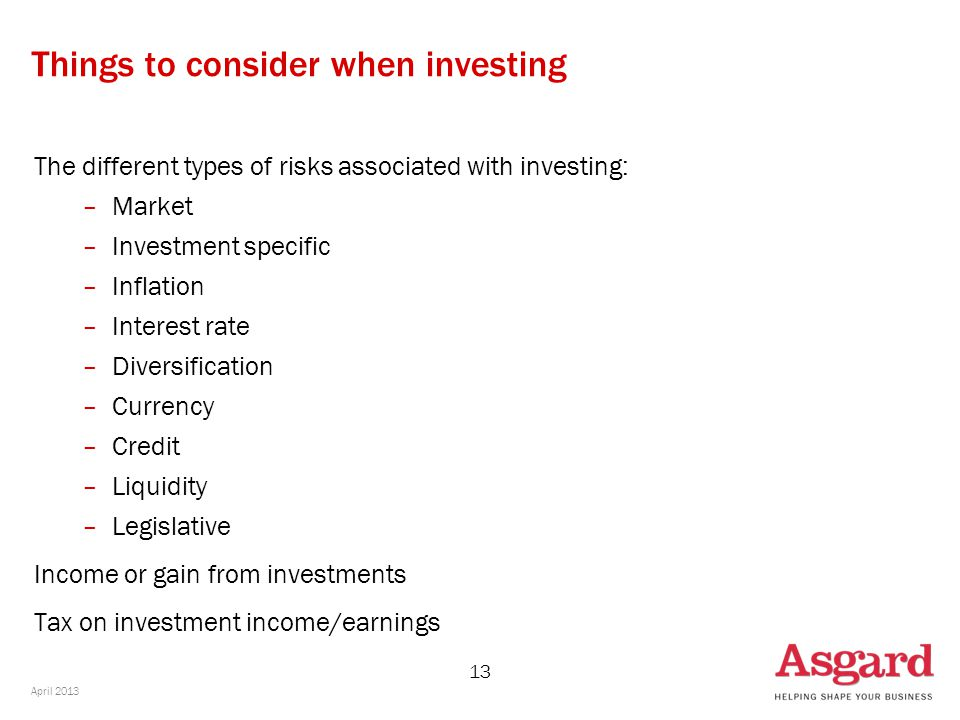 13 Things to consider when investing The different types of risks associated with investing: –Market –Investment specific –Inflation –Interest rate –Diversification –Currency –Credit –Liquidity –Legislative Income or gain from investments Tax on investment income/earnings April 2013